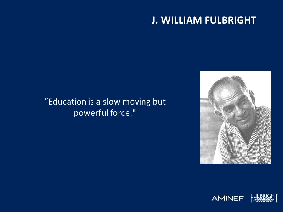 Education is a slow moving but powerful force. J. WILLIAM FULBRIGHT