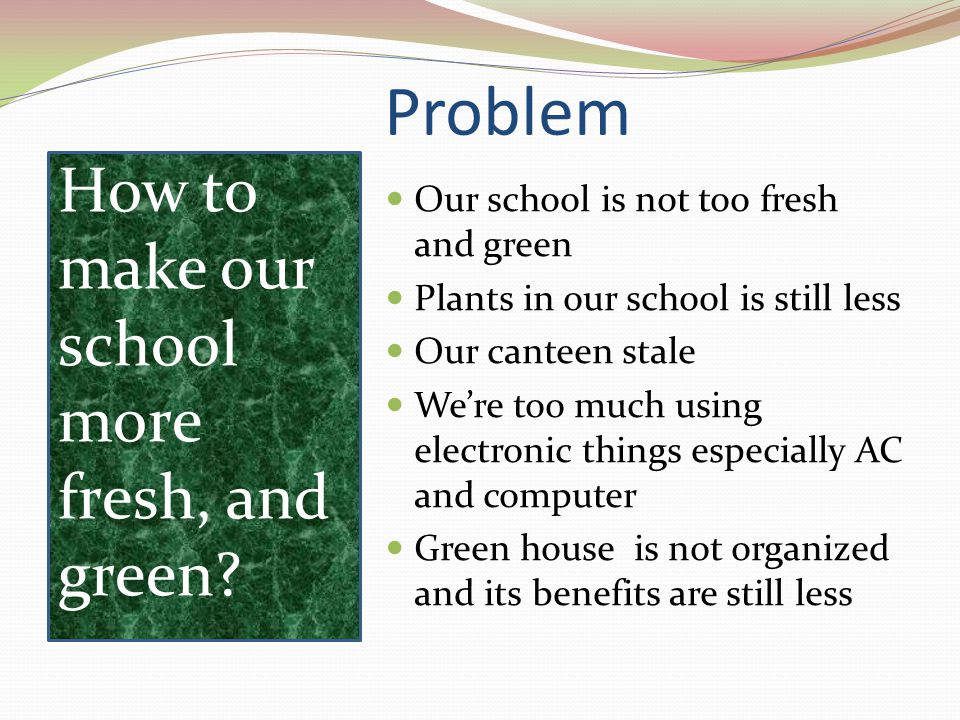 Problem  Our school is not too fresh and green  Plants in our school is still less  Our canteen stale  We're too much using electronic things especially AC and computer  Green house is not organized and its benefits are still less How to make our school more fresh, and green