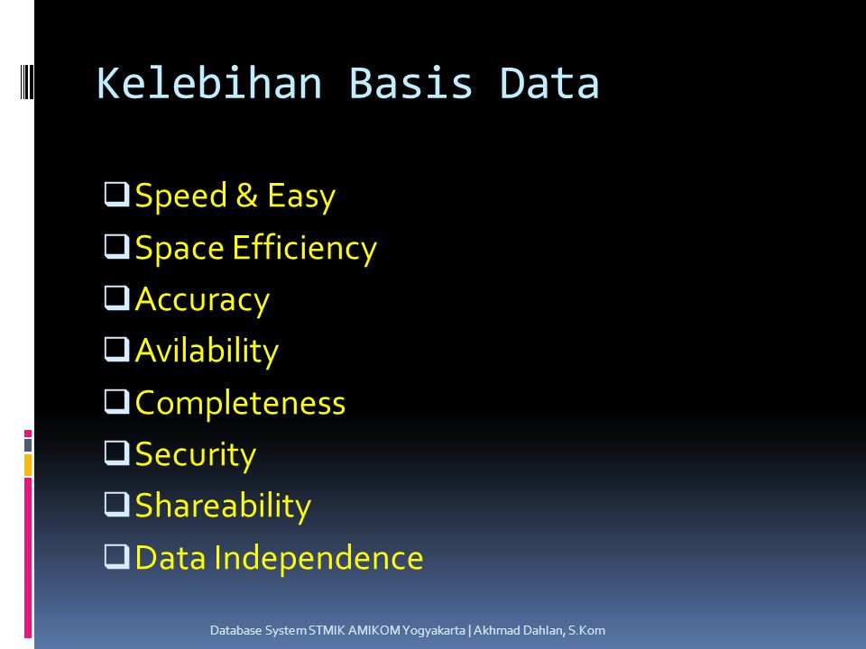 Kelebihan Basis Data  Speed & Easy  Space Efficiency  Accuracy  Avilability  Completeness  Security  Shareability  Data Independence Database System STMIK AMIKOM Yogyakarta | Akhmad Dahlan, S.Kom