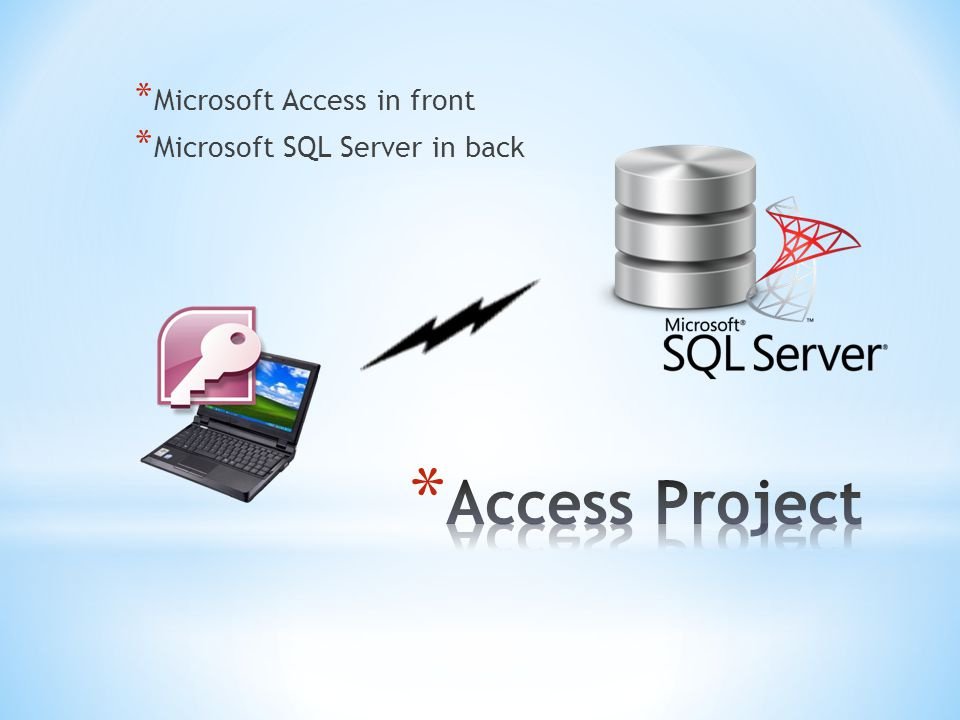 * Microsoft Access in front * Microsoft SQL Server in back