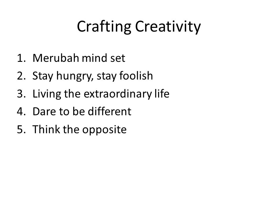 Crafting Creativity 1.Merubah mind set 2.Stay hungry, stay foolish 3.Living the extraordinary life 4.Dare to be different 5.Think the opposite