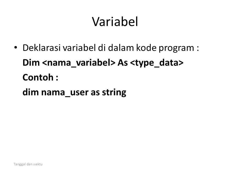 Tanggal dan waktu Variabel • Deklarasi variabel di dalam kode program : Dim As Contoh : dim nama_user as string