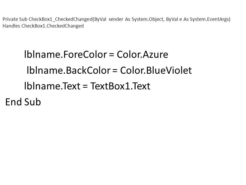 Private Sub CheckBox1_CheckedChanged(ByVal sender As System.Object, ByVal e As System.EventArgs) Handles CheckBox1.CheckedChanged lblname.ForeColor = Color.Azure lblname.BackColor = Color.BlueViolet lblname.Text = TextBox1.Text End Sub