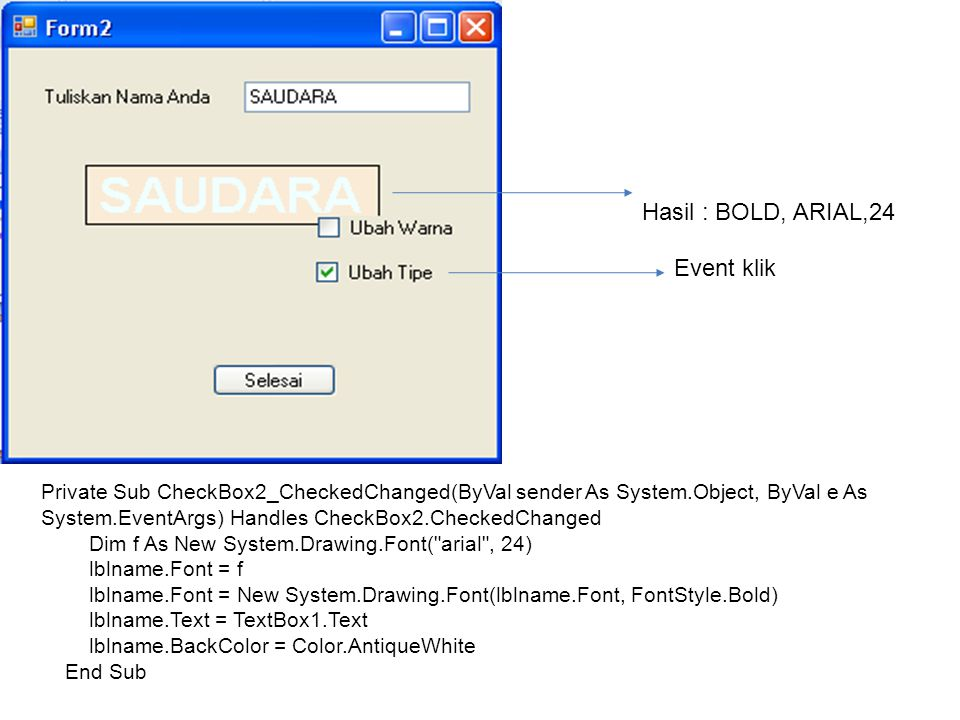Hasil : BOLD, ARIAL,24 Event klik Private Sub CheckBox2_CheckedChanged(ByVal sender As System.Object, ByVal e As System.EventArgs) Handles CheckBox2.CheckedChanged Dim f As New System.Drawing.Font( arial , 24) lblname.Font = f lblname.Font = New System.Drawing.Font(lblname.Font, FontStyle.Bold) lblname.Text = TextBox1.Text lblname.BackColor = Color.AntiqueWhite End Sub