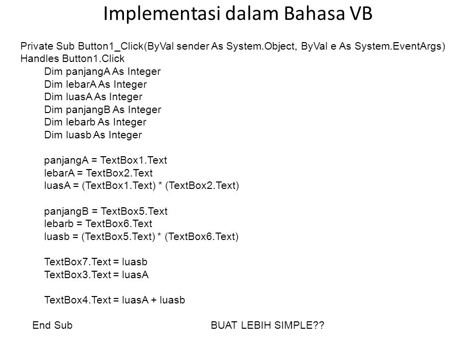 Implementasi dalam Bahasa VB Private Sub Button1_Click(ByVal sender As System.Object, ByVal e As System.EventArgs) Handles Button1.Click Dim panjangA As Integer Dim lebarA As Integer Dim luasA As Integer Dim panjangB As Integer Dim lebarb As Integer Dim luasb As Integer panjangA = TextBox1.Text lebarA = TextBox2.Text luasA = (TextBox1.Text) * (TextBox2.Text) panjangB = TextBox5.Text lebarb = TextBox6.Text luasb = (TextBox5.Text) * (TextBox6.Text) TextBox7.Text = luasb TextBox3.Text = luasA TextBox4.Text = luasA + luasb End SubBUAT LEBIH SIMPLE