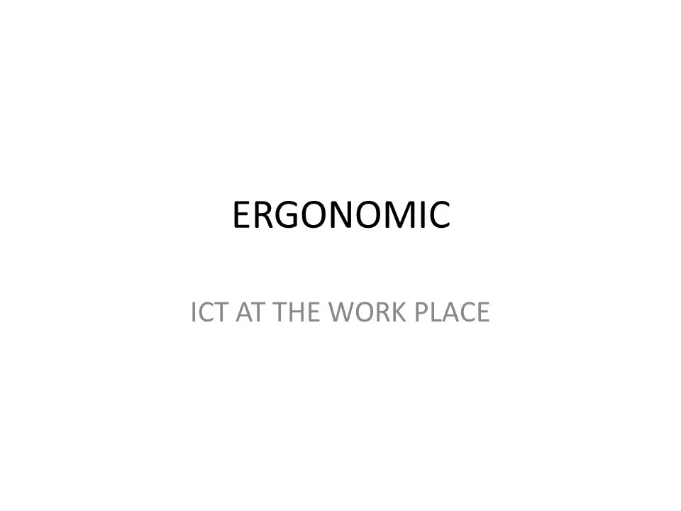 ERGONOMIC ICT AT THE WORK PLACE