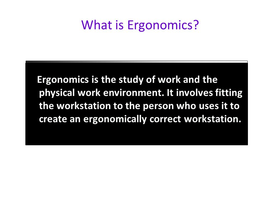 What is Ergonomics. Ergonomics is the study of work and the physical work environment.