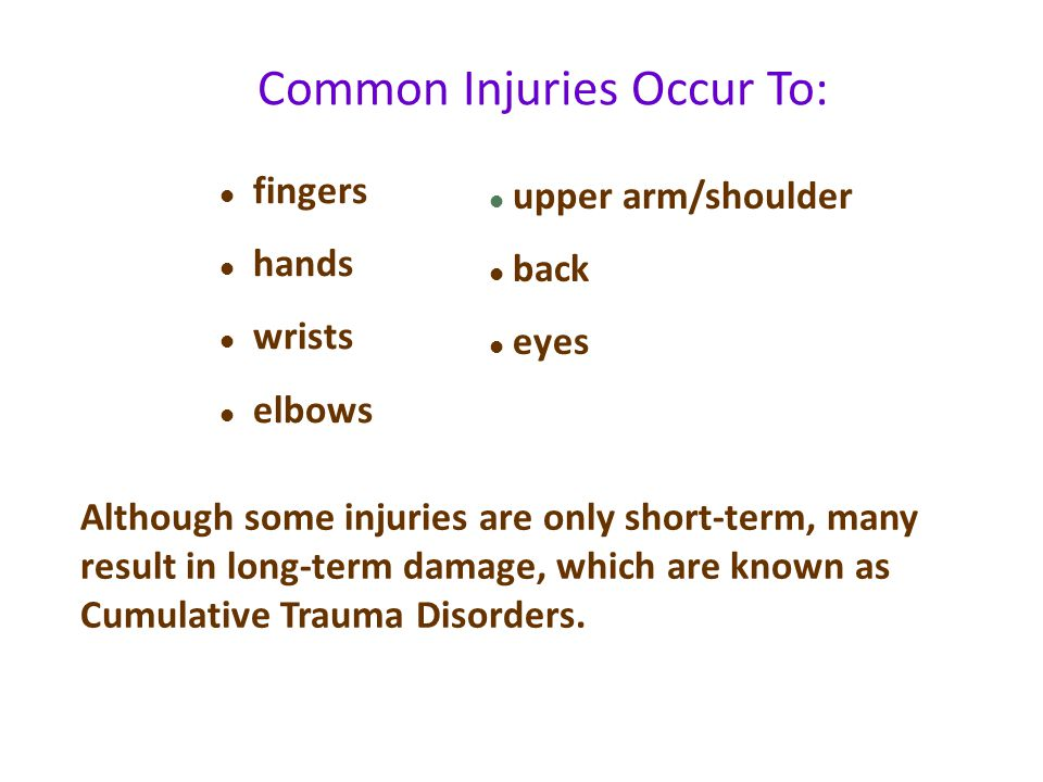 Common Injuries Occur To: l fingers l hands l wrists l elbows l upper arm/shoulder l back l eyes Although some injuries are only short-term, many result in long-term damage, which are known as Cumulative Trauma Disorders.