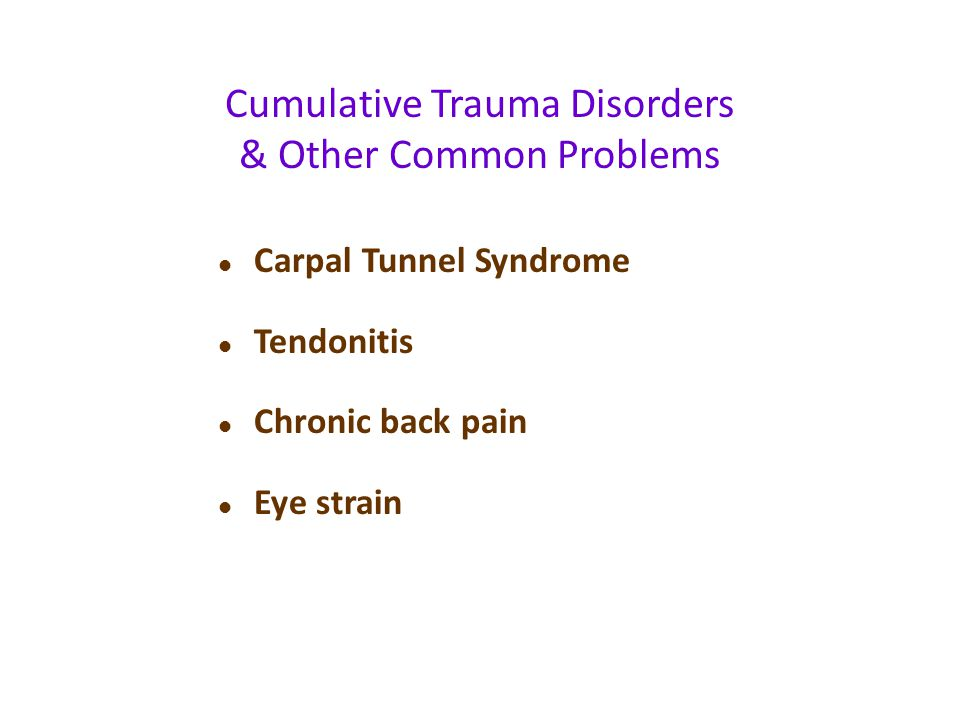 l Carpal Tunnel Syndrome l Tendonitis l Chronic back pain l Eye strain Cumulative Trauma Disorders & Other Common Problems