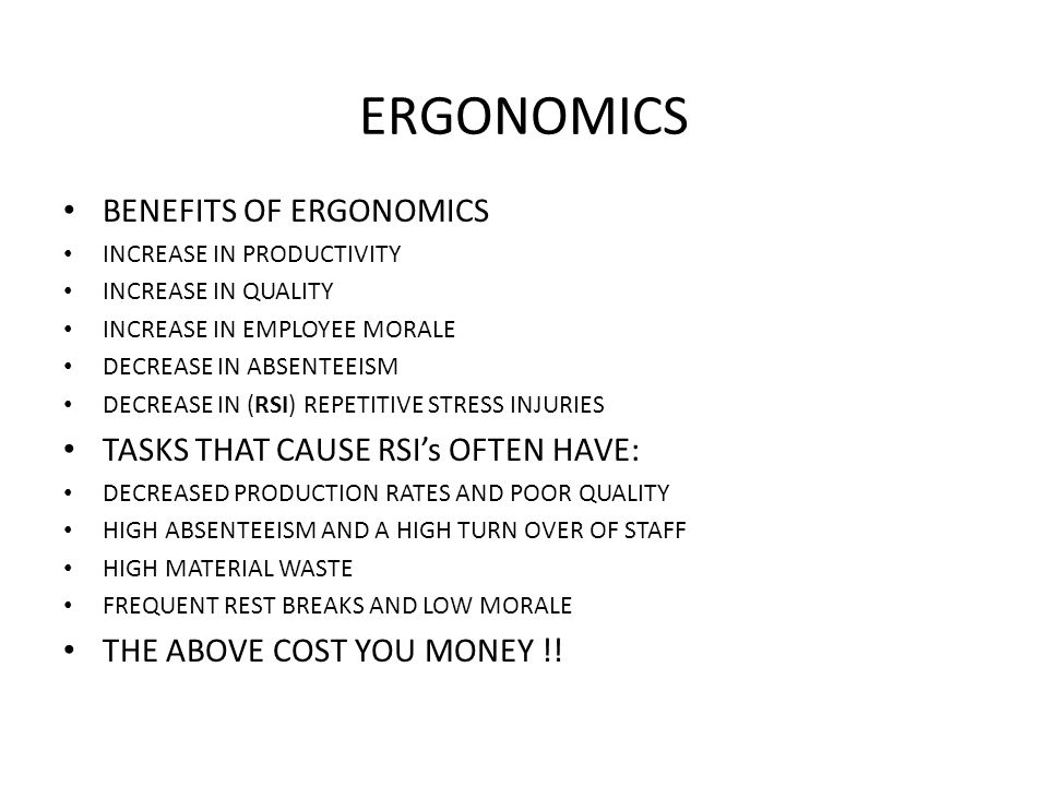ERGONOMICS • BENEFITS OF ERGONOMICS • INCREASE IN PRODUCTIVITY • INCREASE IN QUALITY • INCREASE IN EMPLOYEE MORALE • DECREASE IN ABSENTEEISM • DECREASE IN (RSI) REPETITIVE STRESS INJURIES • TASKS THAT CAUSE RSI's OFTEN HAVE: • DECREASED PRODUCTION RATES AND POOR QUALITY • HIGH ABSENTEEISM AND A HIGH TURN OVER OF STAFF • HIGH MATERIAL WASTE • FREQUENT REST BREAKS AND LOW MORALE • THE ABOVE COST YOU MONEY !!