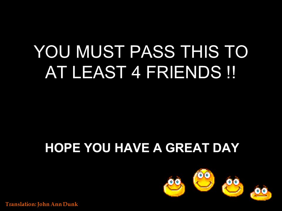 YOU MUST PASS THIS TO AT LEAST 4 FRIENDS !! HOPE YOU HAVE A GREAT DAY Translation: John Ann Dunk