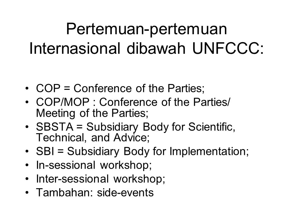 Pertemuan-pertemuan Internasional dibawah UNFCCC: •COP = Conference of the Parties; •COP/MOP : Conference of the Parties/ Meeting of the Parties; •SBSTA = Subsidiary Body for Scientific, Technical, and Advice; •SBI = Subsidiary Body for Implementation; •In-sessional workshop; •Inter-sessional workshop; •Tambahan: side-events