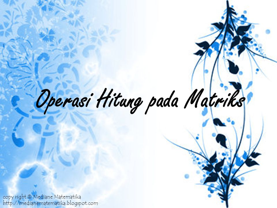 Operasi Hitung pada Matriks copy right  Mediane Matematika http://medianematematika.blogspot.com