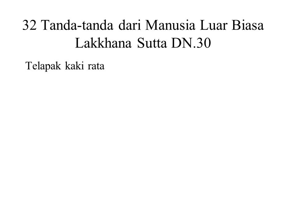 32 Tanda-tanda dari Manusia Luar Biasa Lakkhana Sutta DN.30 Telapak kaki rata Hands and feet are webbed Arms reaching down to the knees Male organs enclosed in a sheath Proportioned like a Pohon Banyan Forty teeth Tongue can touch the forehead Head like a turban