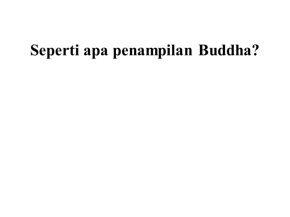 Seperti apa penampilan Buddha It doesn't really matter. What matters is the Dhamma!