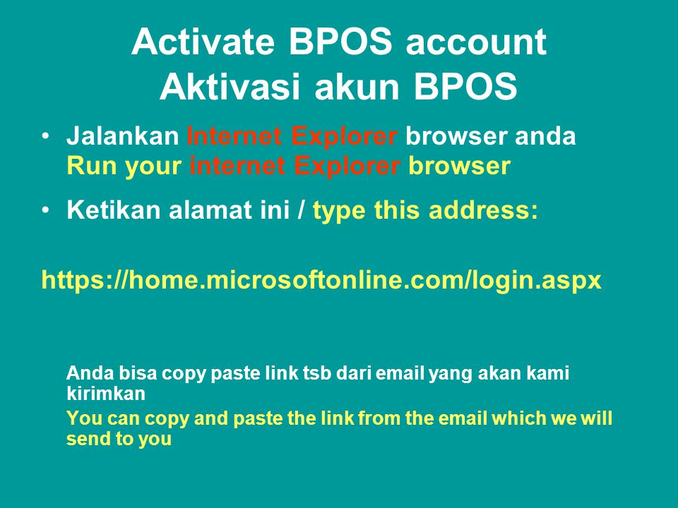 Activate BPOS account Aktivasi akun BPOS •Jalankan Internet Explorer browser anda Run your internet Explorer browser •Ketikan alamat ini / type this address:   Anda bisa copy paste link tsb dari  yang akan kami kirimkan You can copy and paste the link from the  which we will send to you