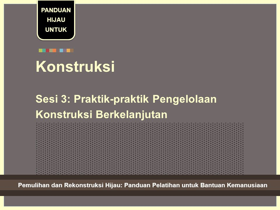 Green Recovery And Reconstruction: Training Toolkit For Humanitarian Aid Konstruksi Sesi 3: Praktik-praktik Pengelolaan Konstruksi Berkelanjutan PANDUAN HIJAU UNTUK Pemulihan dan Rekonstruksi Hijau: Panduan Pelatihan untuk Bantuan Kemanusiaan