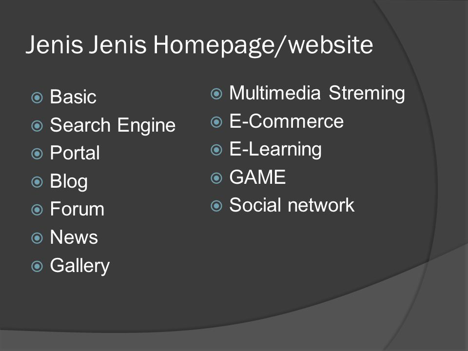 Jenis Jenis Homepage/website  Basic  Search Engine  Portal  Blog  Forum  News  Gallery  Multimedia Streming  E-Commerce  E-Learning  GAME  Social network