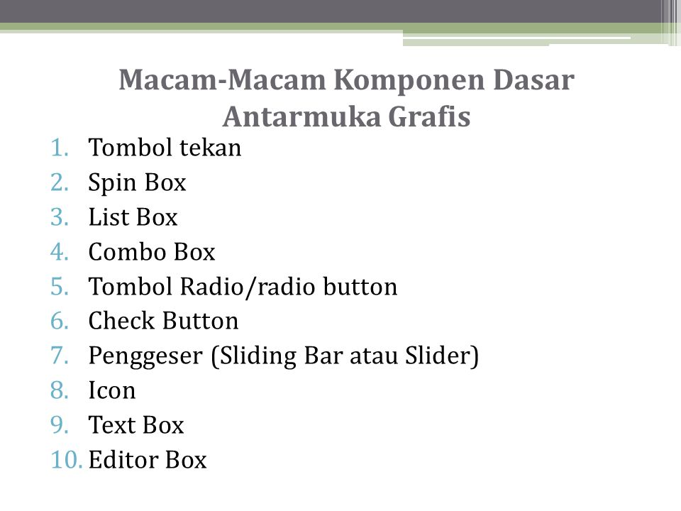 Macam-Macam Komponen Dasar Antarmuka Grafis 1.Tombol tekan 2.Spin Box 3.List Box 4.Combo Box 5.Tombol Radio/radio button 6.Check Button 7.Penggeser (Sliding Bar atau Slider) 8.Icon 9.Text Box 10.Editor Box