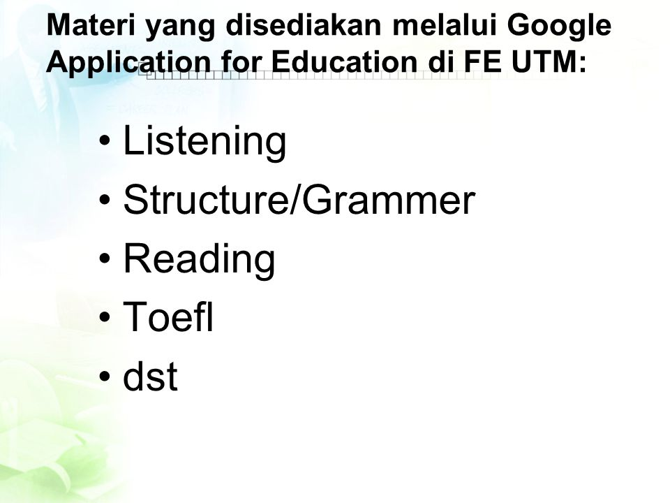 Materi yang disediakan melalui Google Application for Education di FE UTM: •Listening •Structure/Grammer •Reading •Toefl •dst