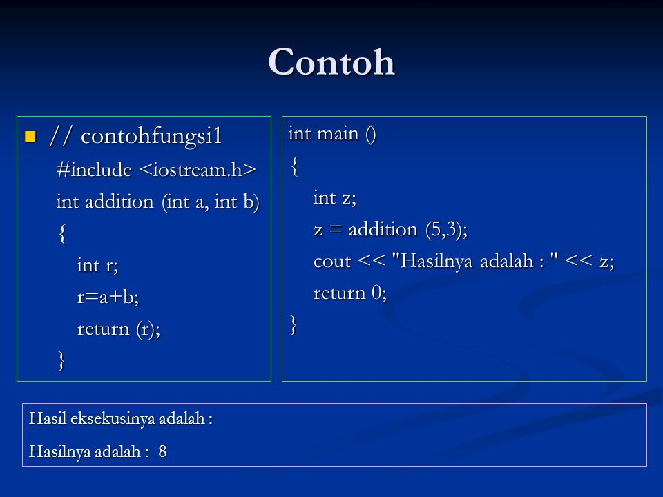 Contoh  // contohfungsi1 #include #include int addition (int a, int b) { int r; r=a+b; return (r); } int main () { int z; z = addition (5,3); cout << Hasilnya adalah : << z; return 0; } Hasil eksekusinya adalah : Hasilnya adalah : 8