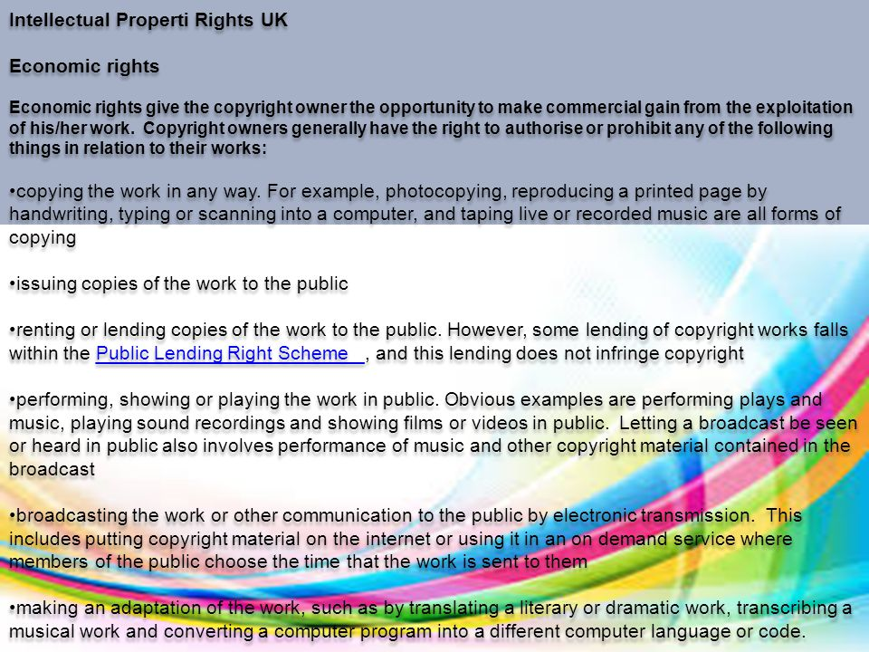 Intellectual Properti Rights UK Economic rights Economic rights give the copyright owner the opportunity to make commercial gain from the exploitation of his/her work.