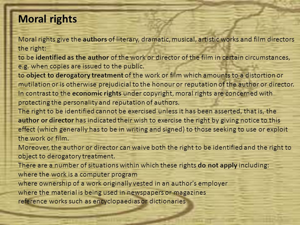 Moral rights Moral rights give the authors of literary, dramatic, musical, artistic works and film directors the right: to be identified as the author of the work or director of the film in certain circumstances, e.g.