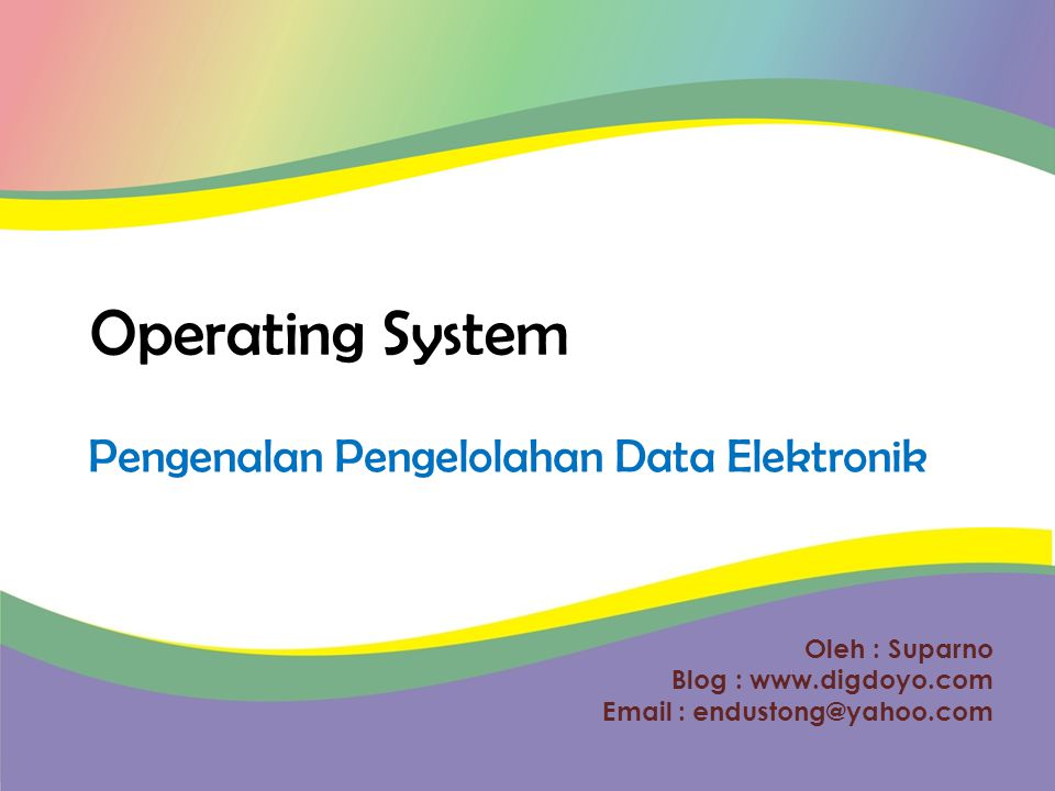 Oleh : Suparno Blog :     Operating System Pengenalan Pengelolahan Data Elektronik