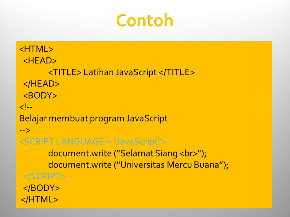 Contoh Latihan JavaScript <!-- Belajar membuat program JavaScript --> document.write ( Selamat Siang ); document.write ( Universitas Mercu Buana );