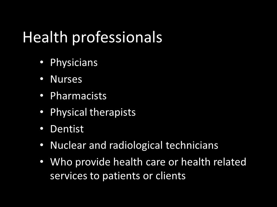 Health professionals • Physicians • Nurses • Pharmacists • Physical therapists • Dentist • Nuclear and radiological technicians • Who provide health care or health related services to patients or clients