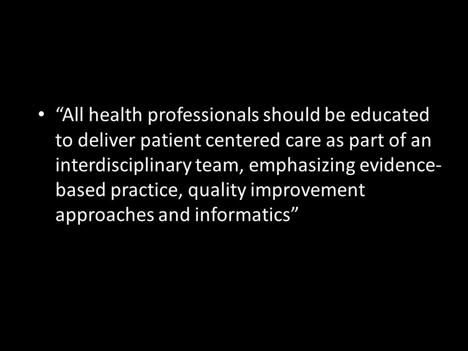 • All health professionals should be educated to deliver patient centered care as part of an interdisciplinary team, emphasizing evidence- based practice, quality improvement approaches and informatics