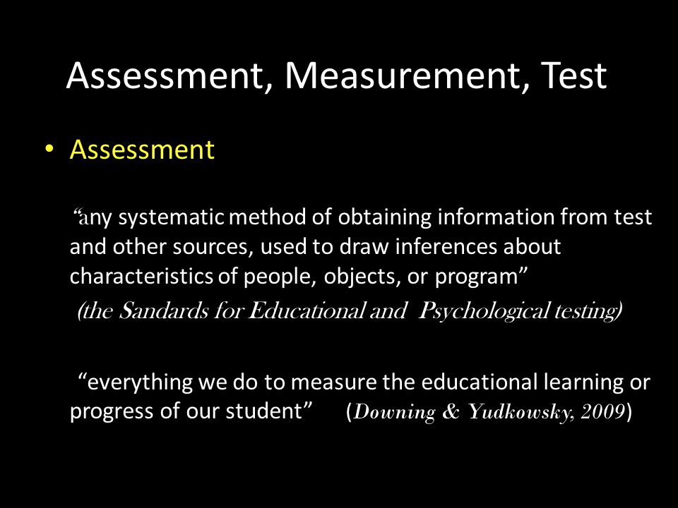 Assessment, Measurement, Test • Assessment a ny systematic method of obtaining information from test and other sources, used to draw inferences about characteristics of people, objects, or program (the Sandards for Educational and Psychological testing) everything we do to measure the educational learning or progress of our student ( Downing & Yudkowsky, 2009 )