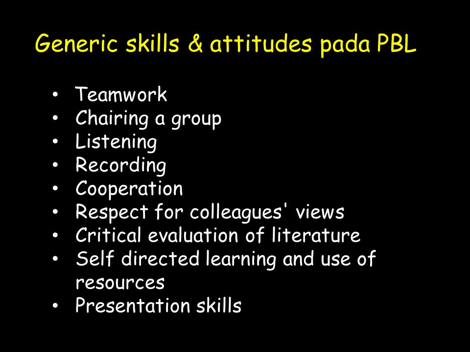 Generic skills & attitudes pada PBL • Teamwork • Chairing a group • Listening • Recording • Cooperation • Respect for colleagues views • Critical evaluation of literature • Self directed learning and use of resources • Presentation skills