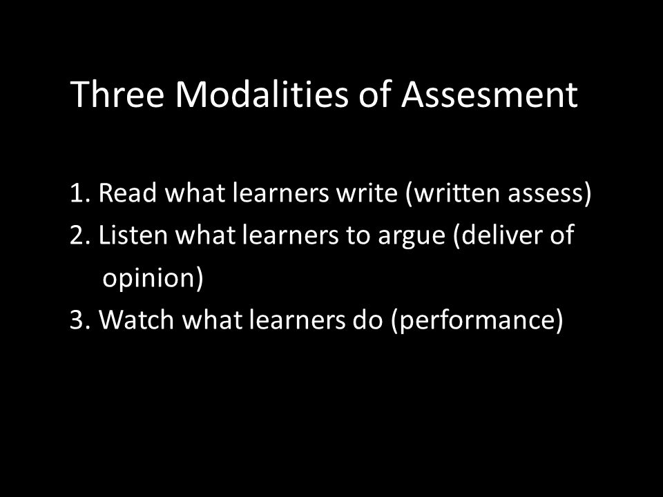 Three Modalities of Assesment 1. Read what learners write (written assess) 2.