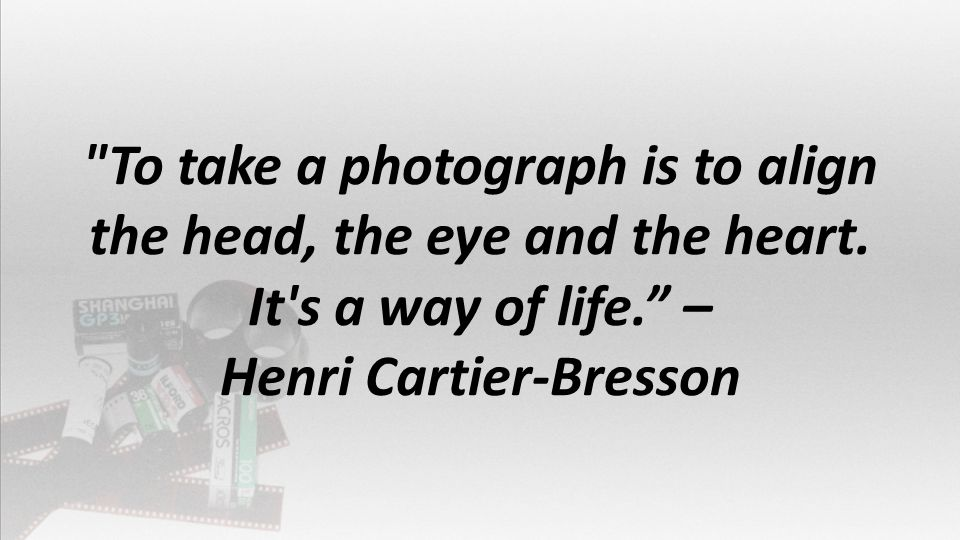 To take a photograph is to align the head, the eye and the heart.