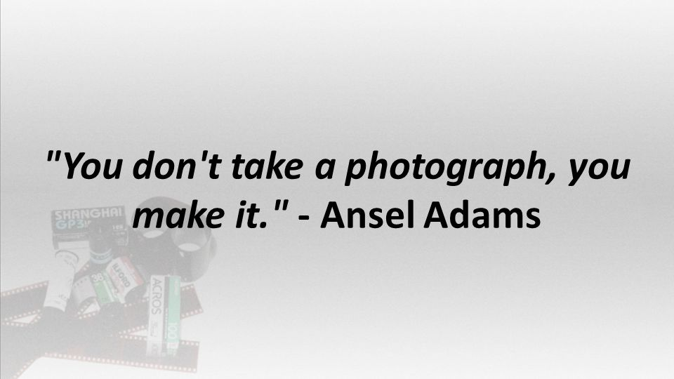 You don t take a photograph, you make it. - Ansel Adams