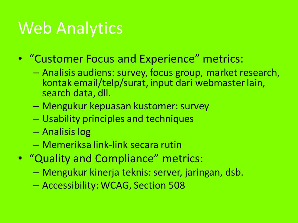 Web Analytics • Customer Focus and Experience metrics: – Analisis audiens: survey, focus group, market research, kontak email/telp/surat, input dari webmaster lain, search data, dll.