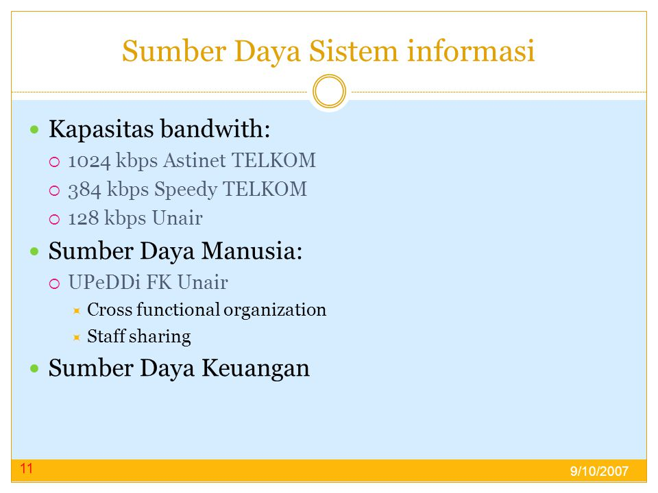 Sumber Daya Sistem informasi  Kapasitas bandwith:  1024 kbps Astinet TELKOM  384 kbps Speedy TELKOM  128 kbps Unair  Sumber Daya Manusia:  UPeDDi FK Unair  Cross functional organization  Staff sharing  Sumber Daya Keuangan 11 9/10/2007