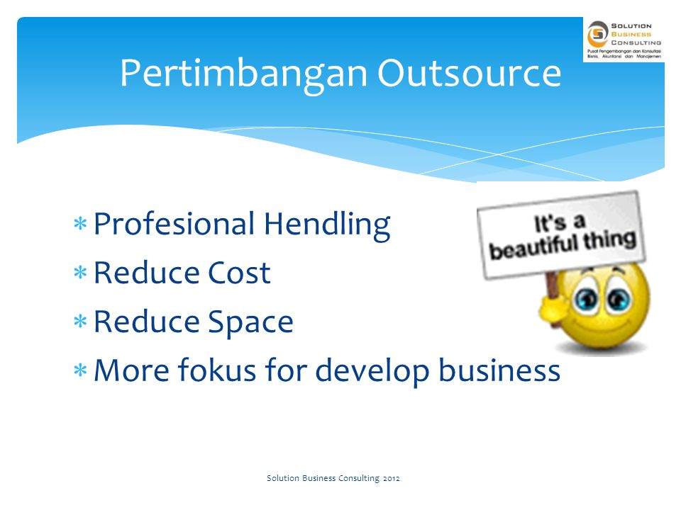  Profesional Hendling  Reduce Cost  Reduce Space  More fokus for develop business Pertimbangan Outsource Solution Business Consulting 2012