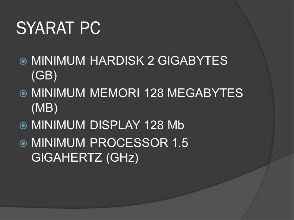 SYARAT PC  MINIMUM HARDISK 2 GIGABYTES (GB)  MINIMUM MEMORI 128 MEGABYTES (MB)  MINIMUM DISPLAY 128 Mb  MINIMUM PROCESSOR 1.5 GIGAHERTZ (GHz)