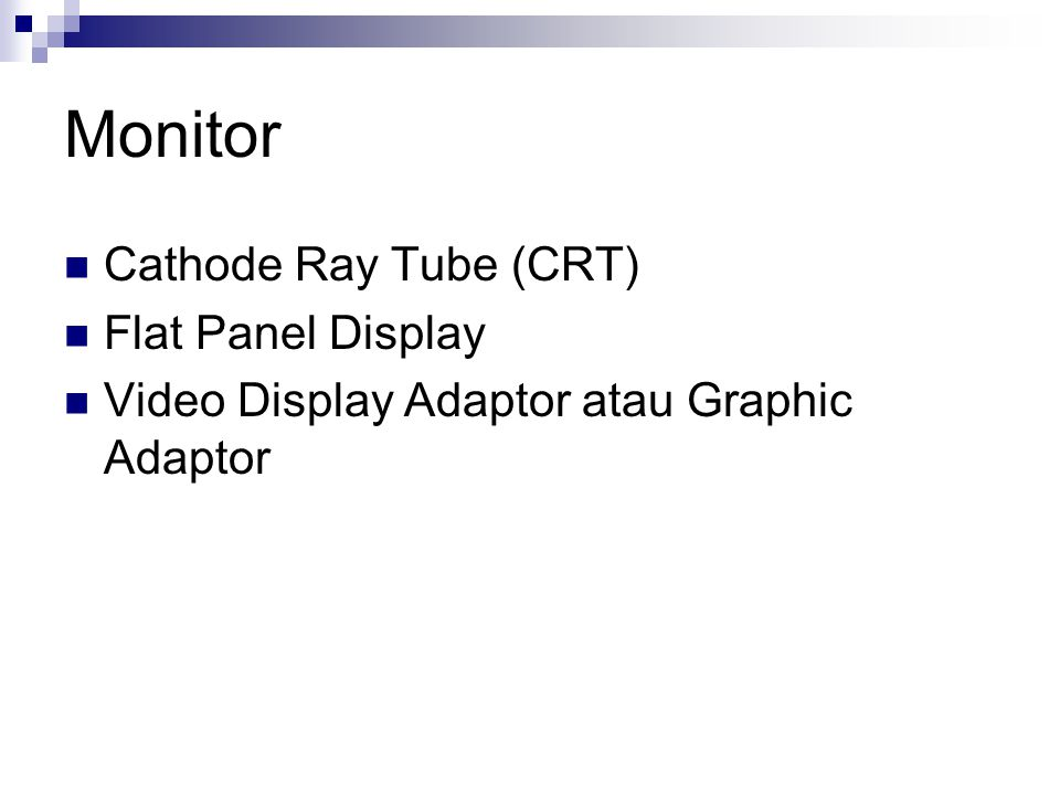Monitor  Cathode Ray Tube (CRT)  Flat Panel Display  Video Display Adaptor atau Graphic Adaptor