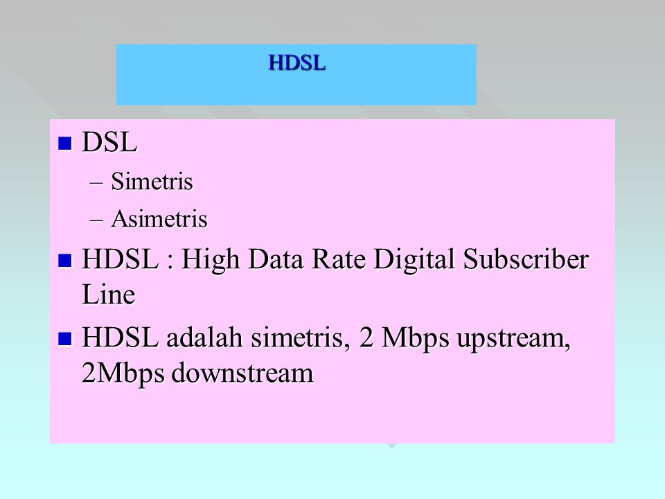 HDSL  DSL –Simetris –Asimetris  HDSL : High Data Rate Digital Subscriber Line  HDSL adalah simetris, 2 Mbps upstream, 2Mbps downstream