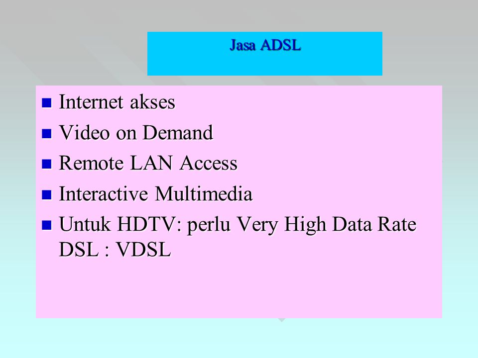 Jasa ADSL  Internet akses  Video on Demand  Remote LAN Access  Interactive Multimedia  Untuk HDTV: perlu Very High Data Rate DSL : VDSL