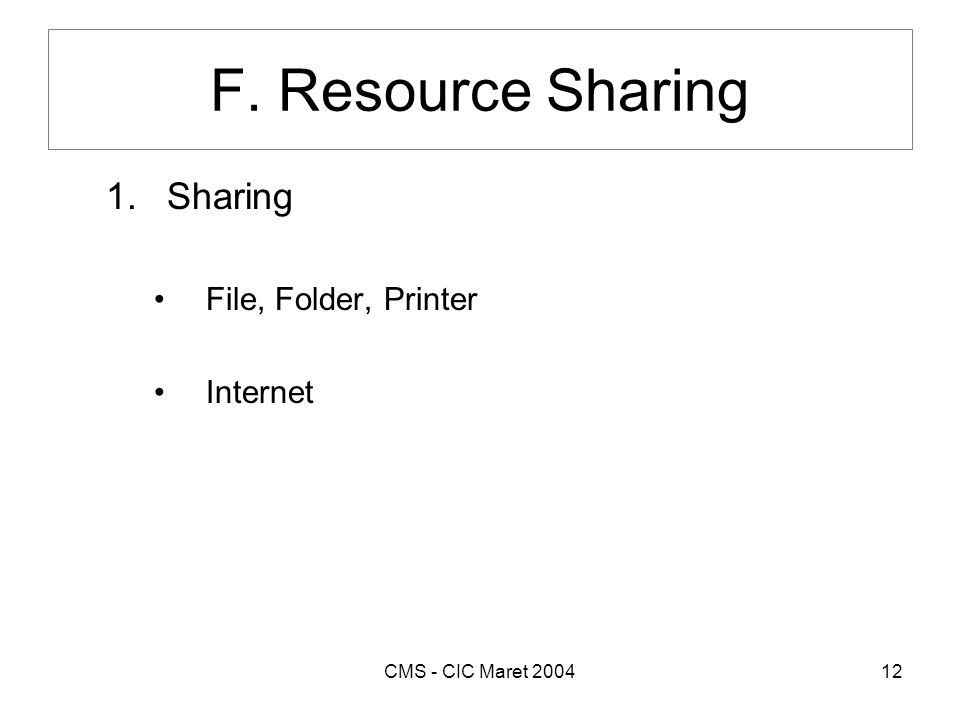 CMS - CIC Maret 200412 F. Resource Sharing 1.Sharing •File, Folder, Printer •Internet