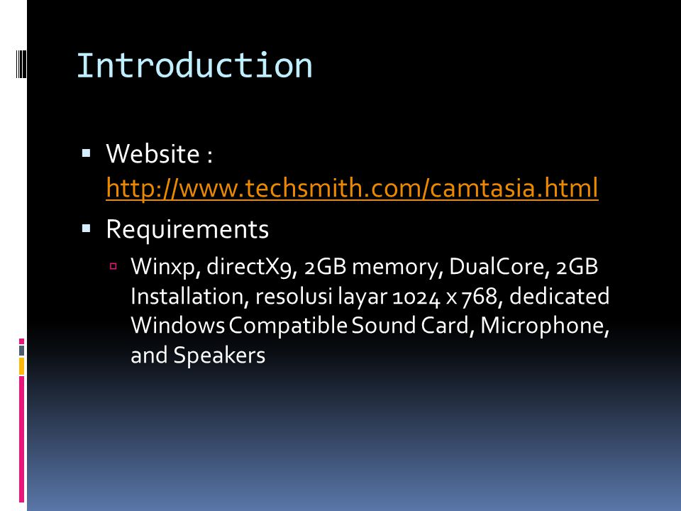 Introduction  Website : http://www.techsmith.com/camtasia.html http://www.techsmith.com/camtasia.html  Requirements  Winxp, directX9, 2GB memory, DualCore, 2GB Installation, resolusi layar 1024 x 768, dedicated Windows Compatible Sound Card, Microphone, and Speakers