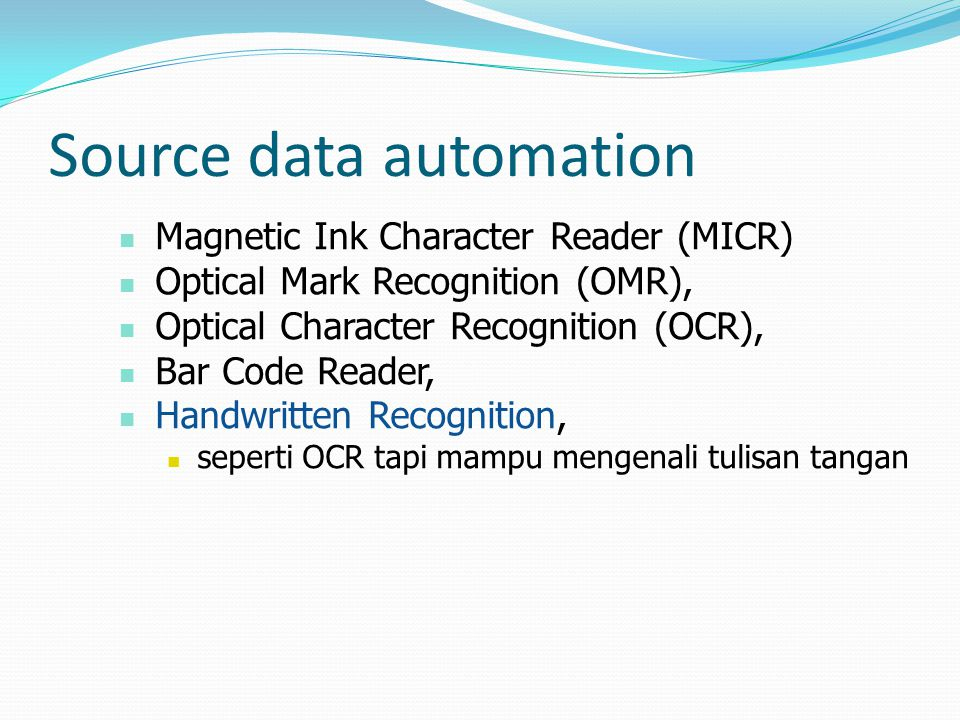 Source data automation  Magnetic Ink Character Reader (MICR)  Optical Mark Recognition (OMR),  Optical Character Recognition (OCR),  Bar Code Reader,  Handwritten Recognition,  seperti OCR tapi mampu mengenali tulisan tangan