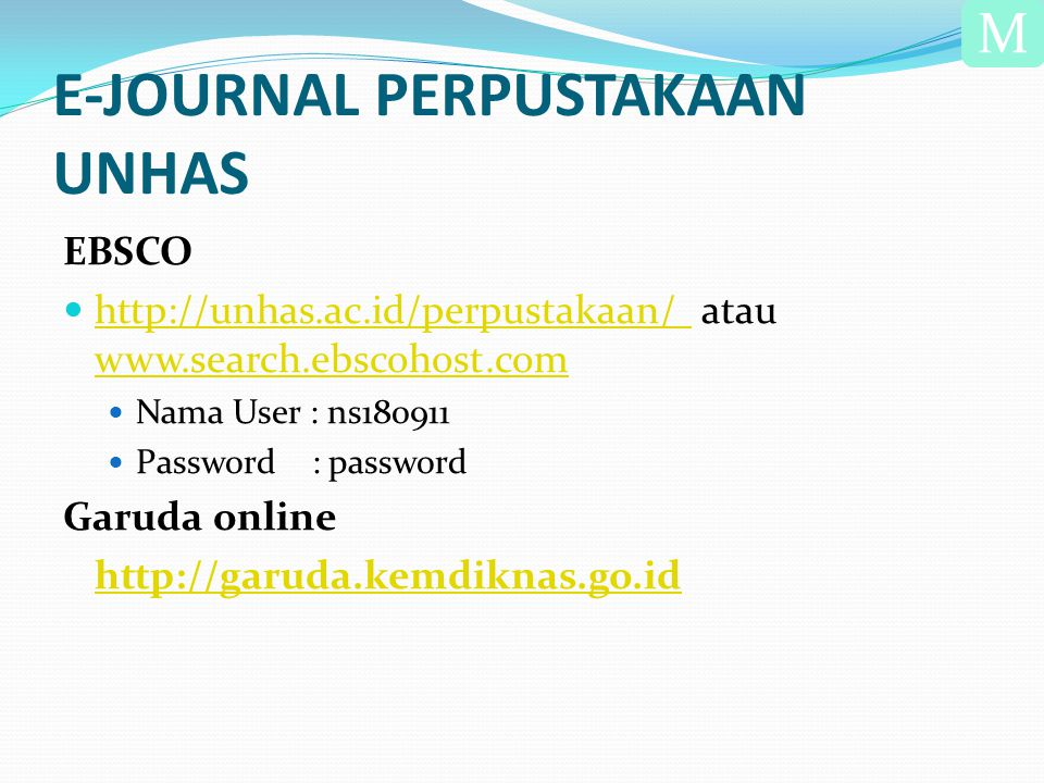E-JOURNAL PERPUSTAKAAN UNHAS EBSCO  http://unhas.ac.id/perpustakaan/ atau www.search.ebscohost.com http://unhas.ac.id/perpustakaan/ www.search.ebscohost.com  Nama User : ns180911  Password : password Garuda online http://garuda.kemdiknas.go.id M