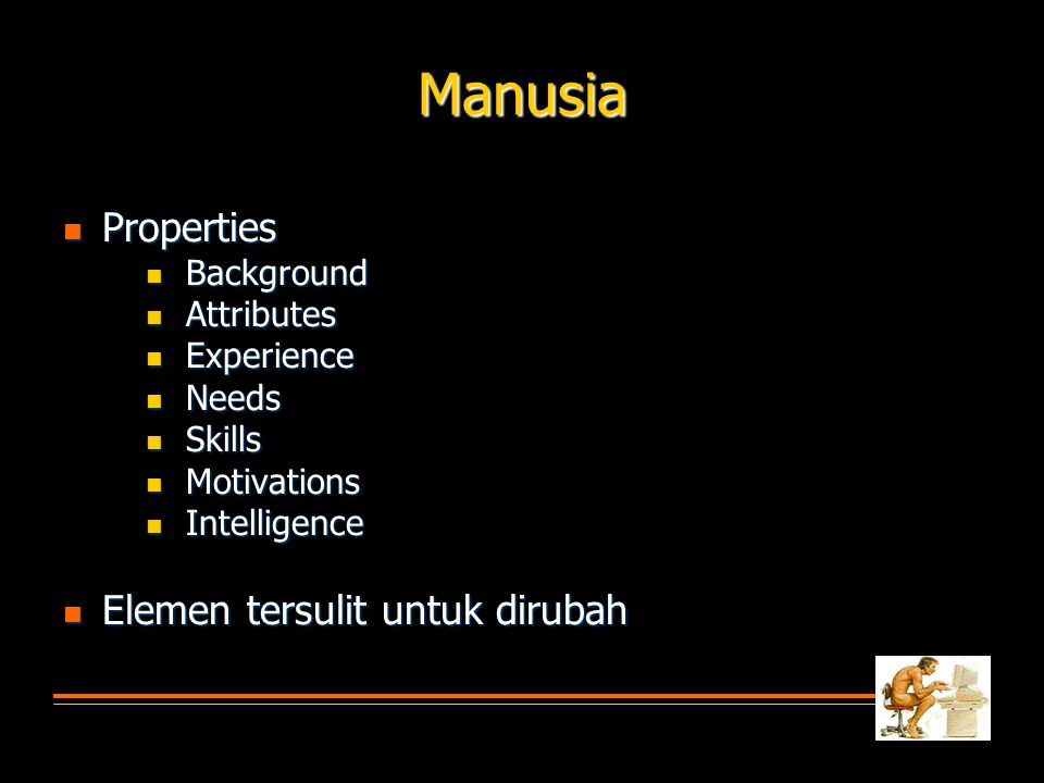 Manusia  Properties  Background  Attributes  Experience  Needs  Skills  Motivations  Intelligence  Elemen tersulit untuk dirubah