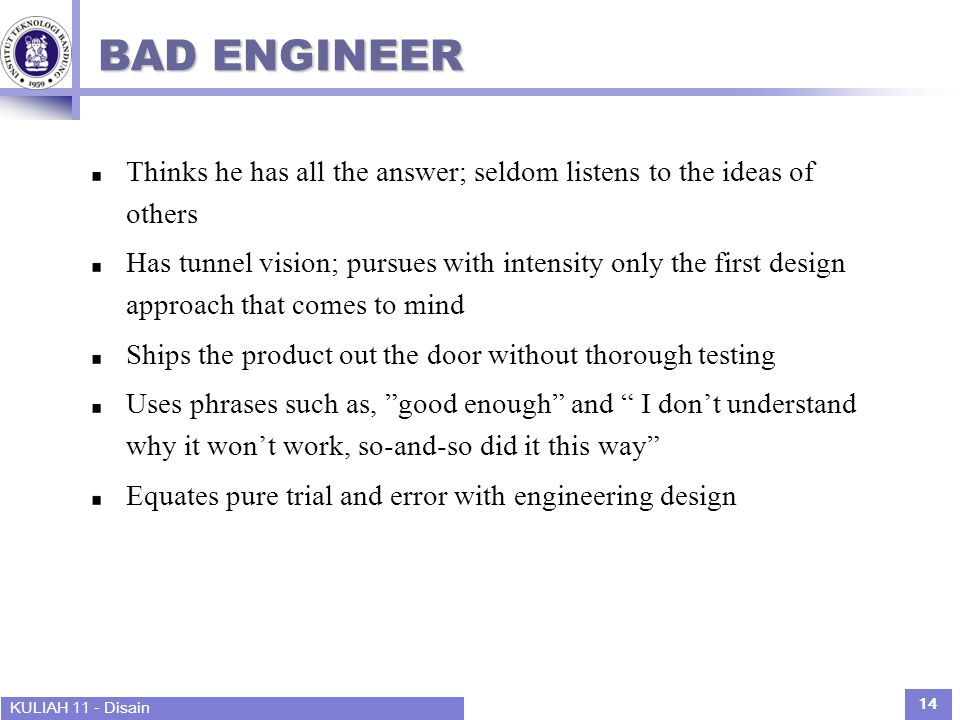 KULIAH 11 - Disain 14 BAD ENGINEER Thinks he has all the answer; seldom listens to the ideas of others Has tunnel vision; pursues with intensity only the first design approach that comes to mind Ships the product out the door without thorough testing Uses phrases such as, good enough and I don't understand why it won't work, so-and-so did it this way Equates pure trial and error with engineering design