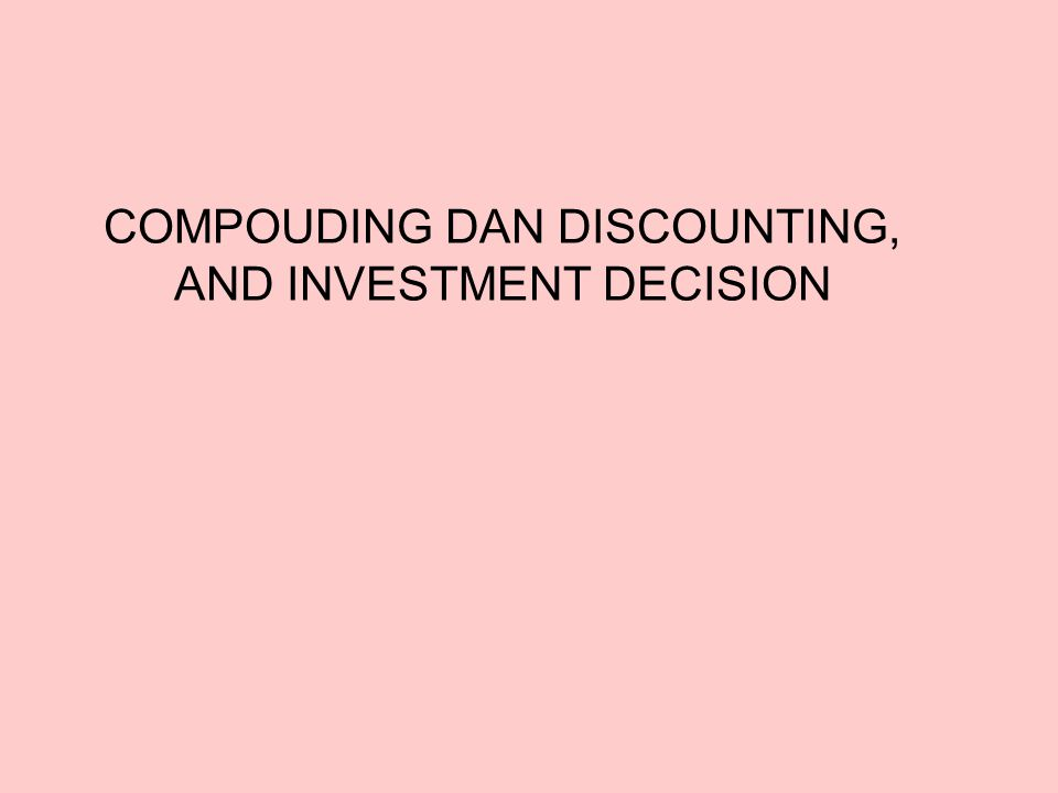 COMPOUDING DAN DISCOUNTING, AND INVESTMENT DECISION